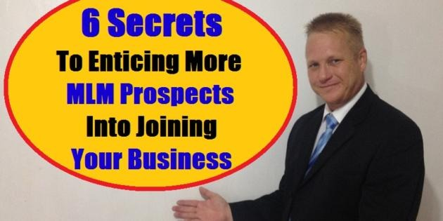 6 Secrets To Enticing More MLM Prospects Into Joining Your Business